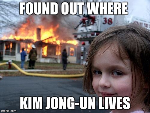 Disaster Girl Meme | FOUND OUT WHERE KIM JONG-UN LIVES | image tagged in memes,disaster girl | made w/ Imgflip meme maker