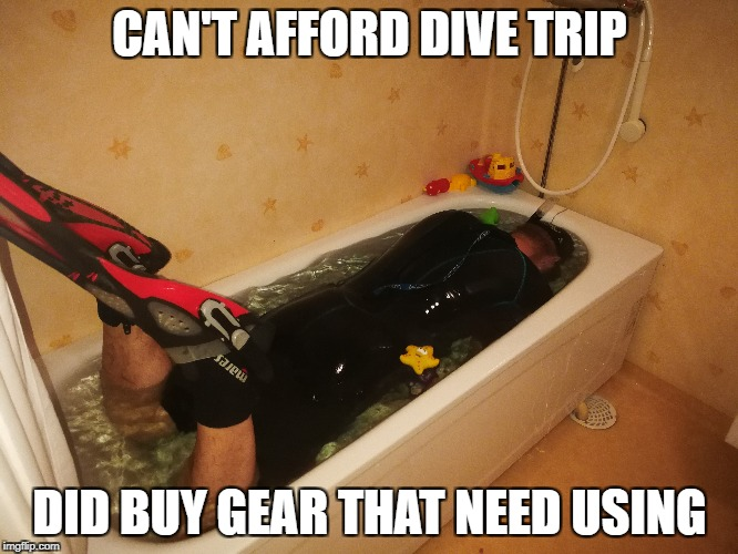 CAN'T AFFORD DIVE TRIP DID BUY GEAR THAT NEED USING | image tagged in AdviceAnimals | made w/ Imgflip meme maker