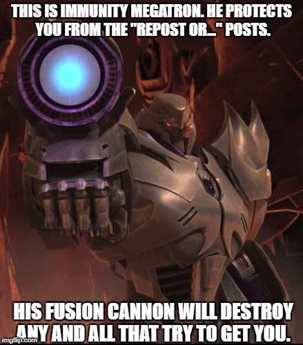 "THIS IS IMMUNITY MEGATRON. HE PROTECTS YOU FROM THE ""REPOST OR..."" POSTS. HIS FUSION CANNON WILL DESTROY ANY AND ALL THAT TRY TO GET YOU. 