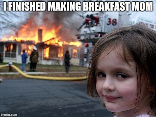 Disaster Girl Meme | I FINISHED MAKING BREAKFAST MOM | image tagged in memes,disaster girl | made w/ Imgflip meme maker