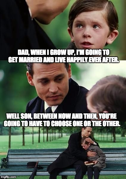 DAD, WHEN I GROW UP, I'M GOING TO GET MARRIED AND LIVE HAPPILY EVER AFTER. WELL SON, BETWEEN NOW AND THEN, YOU'RE GOING TO HAVE TO CHOOSE ON | image tagged in dad and son cry | made w/ Imgflip meme maker