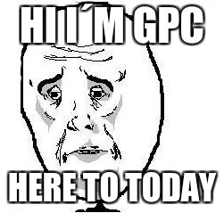Okay Guy Rage Face |  HI I´M GPC; HERE TO TODAY | image tagged in memes,okay guy rage face | made w/ Imgflip meme maker