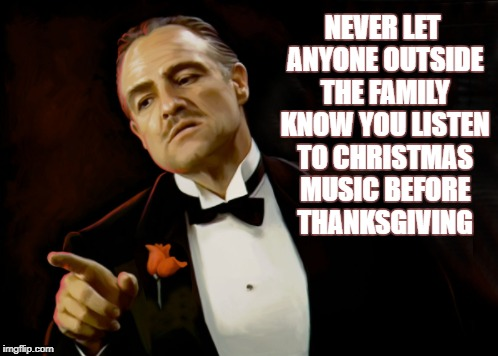 Words to Live By | NEVER LET ANYONE OUTSIDE THE FAMILY KNOW YOU LISTEN TO CHRISTMAS MUSIC BEFORE THANKSGIVING | image tagged in godfather | made w/ Imgflip meme maker