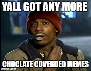 Y'all Got Any More Of That Meme | YALL GOT ANY MORE CHOCLATE COVERDED MEMES | image tagged in memes,yall got any more of | made w/ Imgflip meme maker