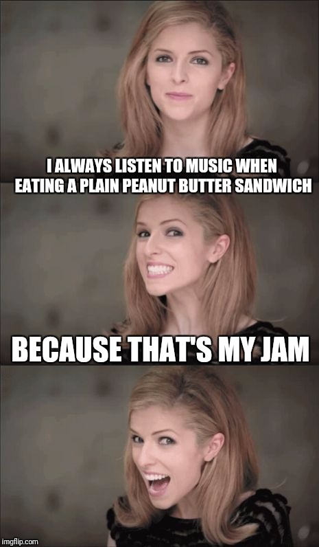 Bad Pun Anna Kendrick Meme | I ALWAYS LISTEN TO MUSIC WHEN EATING A PLAIN PEANUT BUTTER SANDWICH BECAUSE THAT'S MY JAM | image tagged in memes,bad pun anna kendrick | made w/ Imgflip meme maker