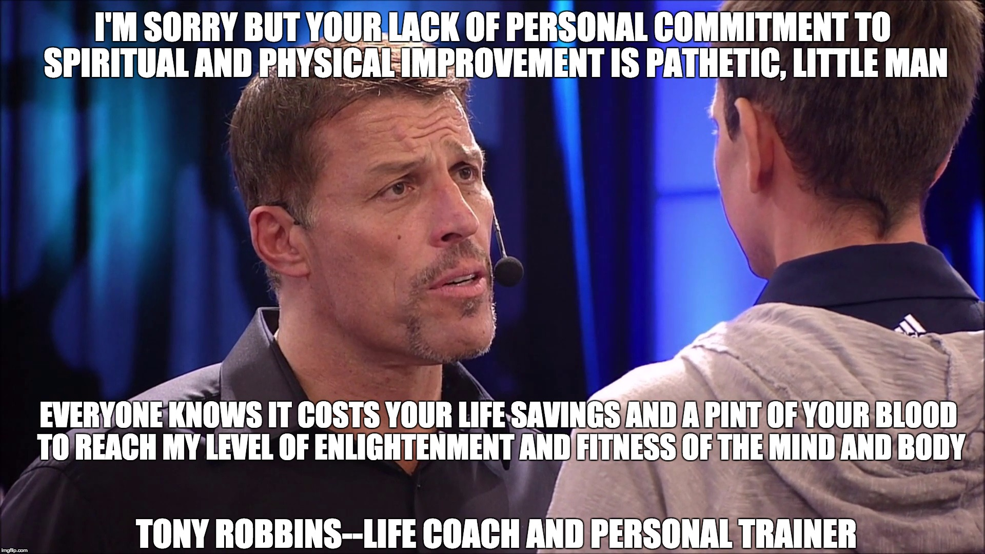 I'M SORRY BUT YOUR LACK OF PERSONAL COMMITMENT TO SPIRITUAL AND PHYSICAL IMPROVEMENT IS PATHETIC, LITTLE MAN EVERYONE KNOWS IT COSTS YOUR LI | image tagged in tony robbins is bullshit | made w/ Imgflip meme maker