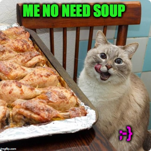 Chicken Lover | ME NO NEED SOUP ;-} | image tagged in chicken lover | made w/ Imgflip meme maker