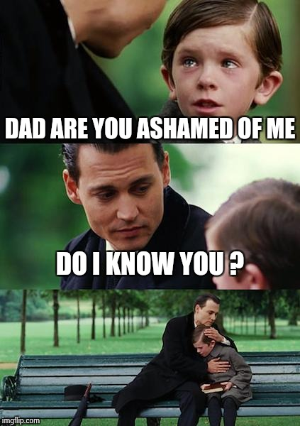 Finding Neverland Meme | DAD ARE YOU ASHAMED OF ME DO I KNOW YOU ? | image tagged in memes,finding neverland | made w/ Imgflip meme maker