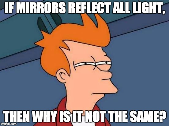 Futurama Fry Meme | IF MIRRORS REFLECT ALL LIGHT, THEN WHY IS IT NOT THE SAME? | image tagged in memes,futurama fry | made w/ Imgflip meme maker