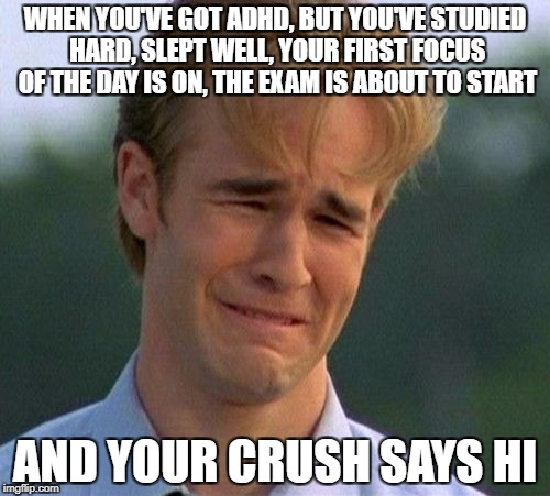1990s First World Problems Meme | WHEN YOU'VE GOT ADHD, BUT YOU'VE STUDIED HARD, SLEPT WELL, YOUR FIRST FOCUS OF THE DAY IS ON, THE EXAM IS ABOUT TO START AND YOUR CRUSH SAYS | image tagged in memes,1990s first world problems | made w/ Imgflip meme maker