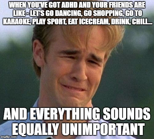 1990s First World Problems Meme | WHEN YOU'VE GOT ADHD AND YOUR FRIENDS ARE LIKE - LET'S GO DANCING, GO SHOPPING, GO TO KARAOKE, PLAY SPORT, EAT ICECREAM, DRINK, CHILL... AND | image tagged in memes,1990s first world problems | made w/ Imgflip meme maker