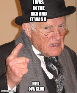 Back In My Day Meme | I WAS IN THE KKK AND IT WAS A HELL OVA CLUB | image tagged in memes,back in my day | made w/ Imgflip meme maker