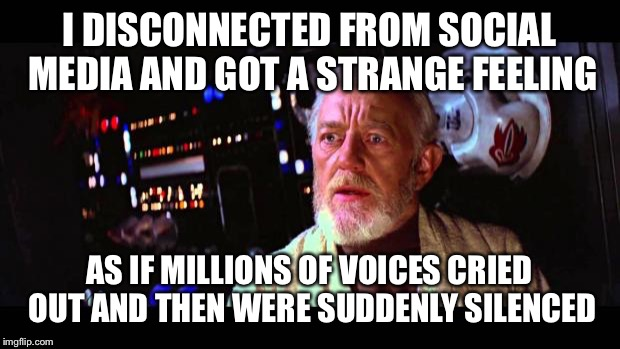 I DISCONNECTED FROM SOCIAL MEDIA AND GOT A STRANGE FEELING AS IF MILLIONS OF VOICES CRIED OUT AND THEN WERE SUDDENLY SILENCED | image tagged in disturbance in the force | made w/ Imgflip meme maker