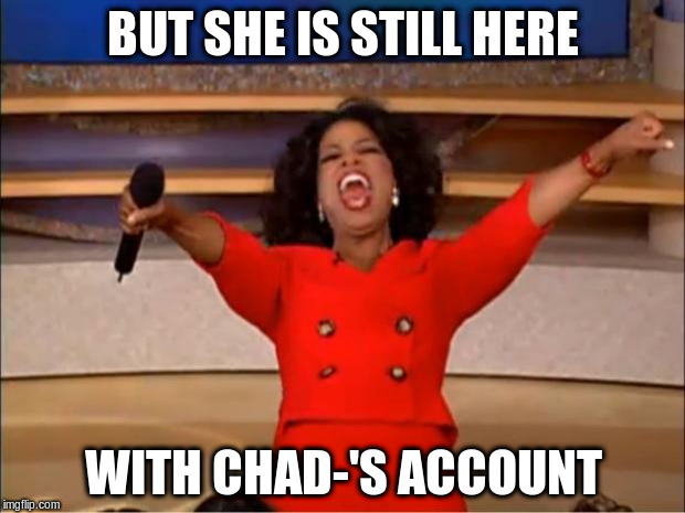 Oprah You Get A Meme | BUT SHE IS STILL HERE WITH CHAD-'S ACCOUNT | image tagged in memes,oprah you get a | made w/ Imgflip meme maker