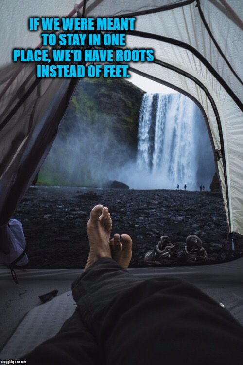 IF WE WERE MEANT TO STAY IN ONE PLACE, WE'D HAVE ROOTS INSTEAD OF FEET. | image tagged in barefoot | made w/ Imgflip meme maker