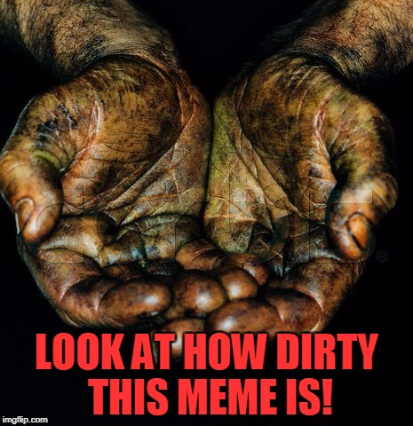 LOOK AT HOW DIRTY THIS MEME IS! | image tagged in nsfw weekend,dirty,meme | made w/ Imgflip meme maker