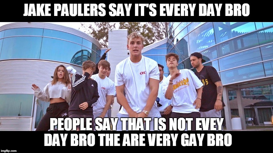 It's everyday bro meme | JAKE PAULERS SAY IT'S EVERY DAY BRO PEOPLE SAY THAT IS NOT EVEY DAY BRO THE ARE VERY GAY BRO | image tagged in it's everyday bro meme | made w/ Imgflip meme maker