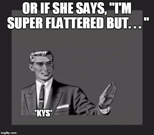 "OR IF SHE SAYS, ""I'M SUPER FLATTERED BUT. . . "" *KYS* 