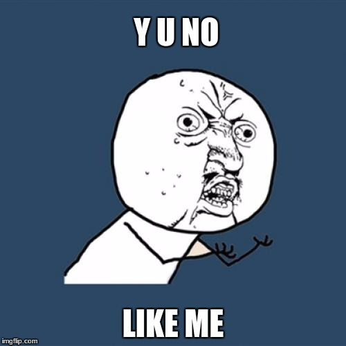 Y U No Meme | Y U NO LIKE ME | image tagged in memes,y u no | made w/ Imgflip meme maker