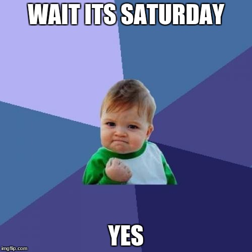 Success Kid Meme | WAIT ITS SATURDAY YES | image tagged in memes,success kid | made w/ Imgflip meme maker