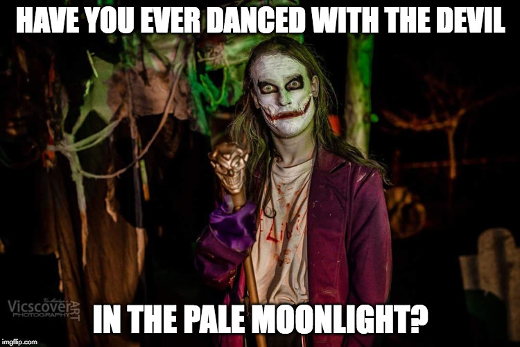HAVE YOU EVER DANCED WITH THE DEVIL IN THE PALE MOONLIGHT? | image tagged in joker | made w/ Imgflip meme maker
