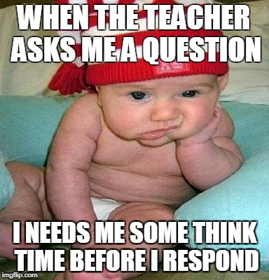 waiting for an update | WHEN THE TEACHER ASKS ME A QUESTION I NEEDS ME SOME THINK TIME BEFORE I RESPOND | image tagged in waiting for an update | made w/ Imgflip meme maker