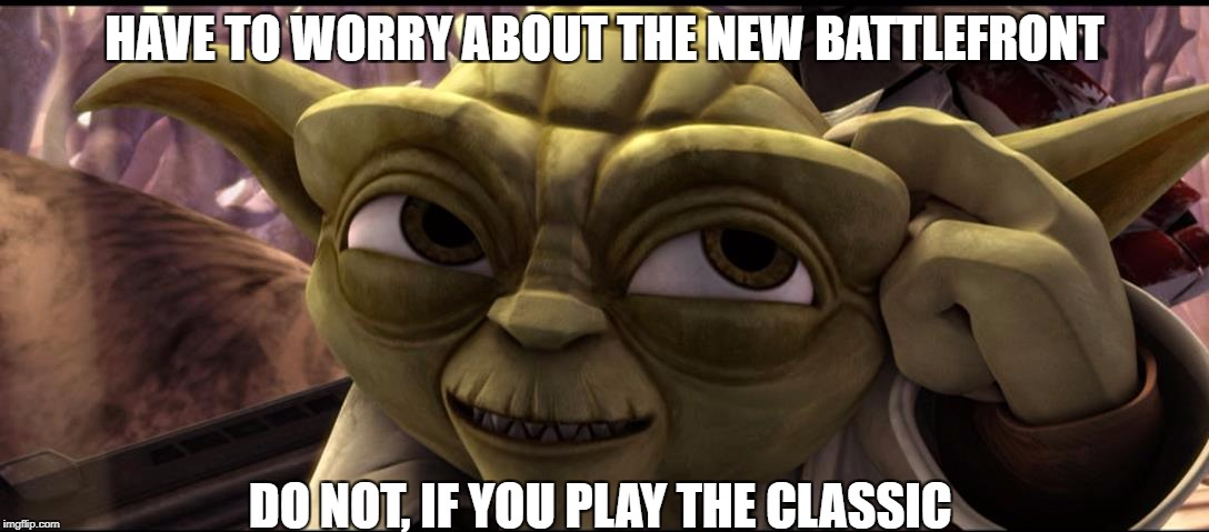 Yoda meme | HAVE TO WORRY ABOUT THE NEW BATTLEFRONT DO NOT, IF YOU PLAY THE CLASSIC | image tagged in star wars,the clone wars,yoda | made w/ Imgflip meme maker