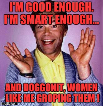 Al Franken groping | I'M GOOD ENOUGH. I'M SMART ENOUGH... AND DOGGONIT, WOMEN LIKE ME GROPING THEM ! | image tagged in al franken,democrats,metoo | made w/ Imgflip meme maker