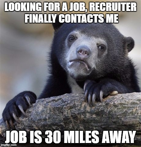 Just my luck | LOOKING FOR A JOB, RECRUITER FINALLY CONTACTS ME JOB IS 30 MILES AWAY | image tagged in memes,confession bear,job | made w/ Imgflip meme maker