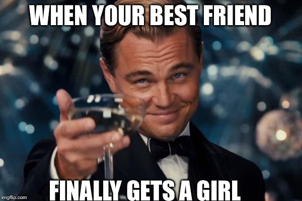 Leonardo Dicaprio Cheers Meme | WHEN YOUR BEST FRIEND FINALLY GETS A GIRL | image tagged in memes,leonardo dicaprio cheers | made w/ Imgflip meme maker