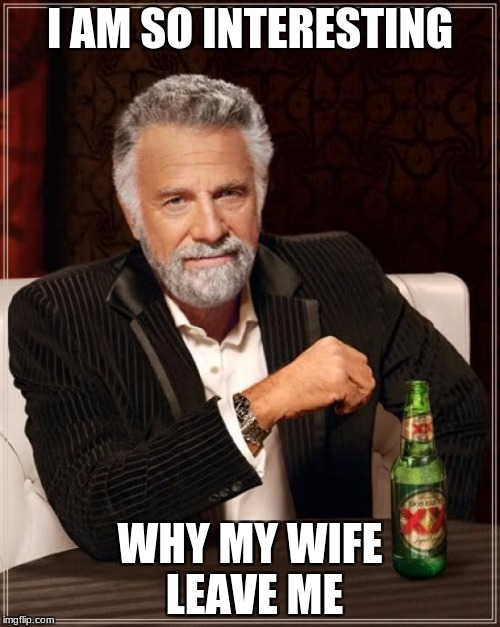 The Most Interesting Man In The World Meme | I AM SO INTERESTING WHY MY WIFE LEAVE ME | image tagged in memes,the most interesting man in the world | made w/ Imgflip meme maker