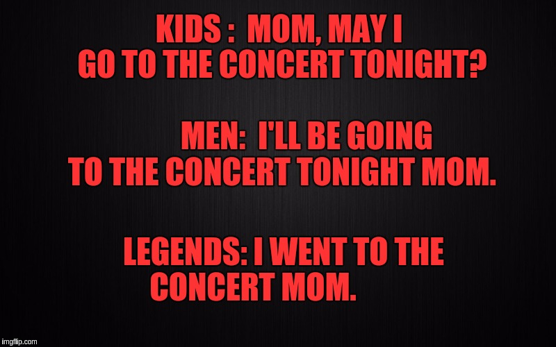 KIDS :  MOM, MAY I GO TO THE CONCERT TONIGHT?                                MEN:  I'LL BE GOING TO THE CONCERT TONIGHT MOM. LEGENDS: I WENT | image tagged in kids men legend | made w/ Imgflip meme maker