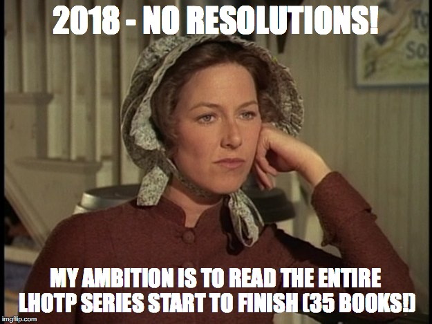 2018 - NO RESOLUTIONS! MY AMBITION IS TO READ THE ENTIRE LHOTP SERIES START TO FINISH (35 BOOKS!) | image tagged in little house on the prairie mrs ingalls concerned | made w/ Imgflip meme maker
