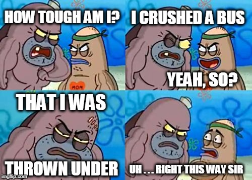 How Tough Are You Meme | HOW TOUGH AM I? YEAH, SO? THAT I WAS UH . . . RIGHT THIS WAY SIR I CRUSHED A BUS THROWN UNDER | image tagged in memes,how tough are you | made w/ Imgflip meme maker