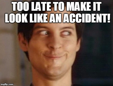 TOO LATE TO MAKE IT LOOK LIKE AN ACCIDENT! | made w/ Imgflip meme maker