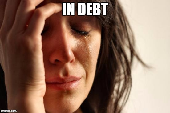 First World Problems Meme | IN DEBT | image tagged in memes,first world problems | made w/ Imgflip meme maker