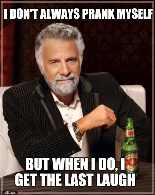 The Most Interesting Man In The World Meme | I DON'T ALWAYS PRANK MYSELF BUT WHEN I DO, I GET THE LAST LAUGH | image tagged in memes,the most interesting man in the world | made w/ Imgflip meme maker