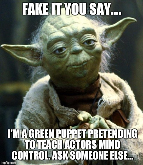 Star Wars Yoda Meme | FAKE IT YOU SAY.... I'M A GREEN PUPPET PRETENDING TO TEACH ACTORS MIND CONTROL. ASK SOMEONE ELSE... | image tagged in memes,star wars yoda | made w/ Imgflip meme maker