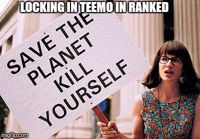 Kill yourself | LOCKING IN TEEMO IN RANKED | image tagged in kill yourself | made w/ Imgflip meme maker