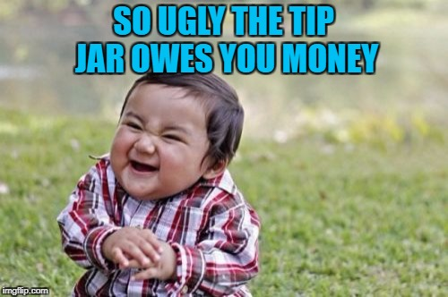 Evil Toddler Meme | SO UGLY THE TIP JAR OWES YOU MONEY | image tagged in memes,evil toddler | made w/ Imgflip meme maker
