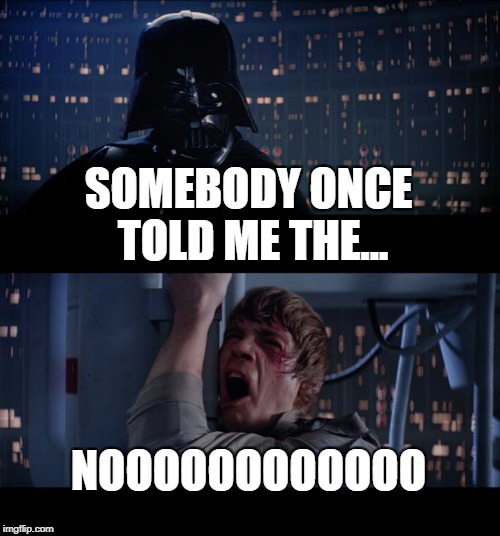 Star Wars No Meme | SOMEBODY ONCE TOLD ME THE... NOOOOOOOOOOOO | image tagged in memes,star wars no | made w/ Imgflip meme maker