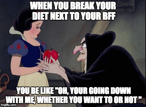 "WHEN YOU BREAK YOUR DIET NEXT TO YOUR BFF YOU BE LIKE ""OH, YOUR GOING DOWN WITH ME, WHETHER YOU WANT TO OR NOT "" 