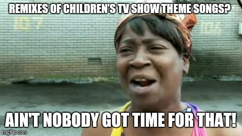 "If they ever do a remix of the ""Team UmiZoomi"" theme song, I will dive headfirst into an active volcano. 