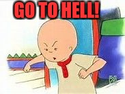GO TO HELL! | image tagged in caillou hell | made w/ Imgflip meme maker