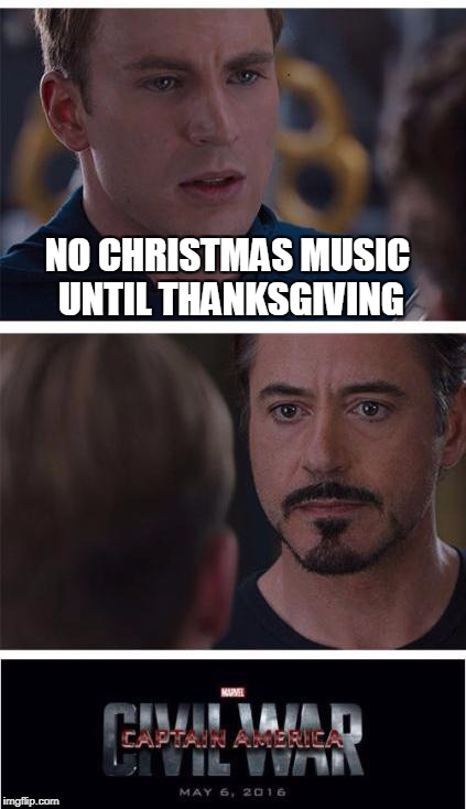 Civil War | NO CHRISTMAS MUSIC UNTIL THANKSGIVING | image tagged in memes,marvel civil war 1,captain america,captain america civil war,iron man,christmas | made w/ Imgflip meme maker
