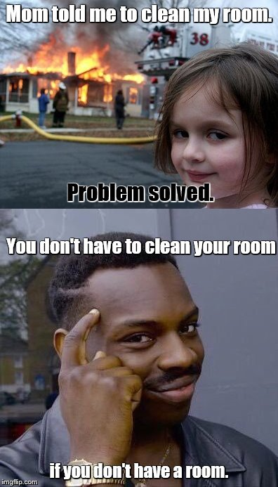 Smart thinking there, kid. | Mom told me to clean my room. if you don't have a room. Problem solved. You don't have to clean your room | image tagged in memes,disaster girl,thinking black guy | made w/ Imgflip meme maker