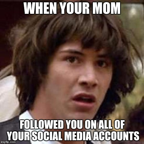 Conspiracy Keanu Meme | WHEN YOUR MOM FOLLOWED YOU ON ALL OF YOUR SOCIAL MEDIA ACCOUNTS | image tagged in memes,conspiracy keanu | made w/ Imgflip meme maker