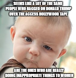 Skeptical Baby Meme | SEEMS LIKE A LOT OF THE SAME PEOPLE WHO RAGGED ON DONALD TRUMP OVER THE ACCESS HOLLYWOOD TAPE ARE THE ONES WHO ARE REALLY DOING INAPPROPRIAT | image tagged in memes,skeptical baby,liberal hypocrisy,al franken,liberals,democratic party | made w/ Imgflip meme maker