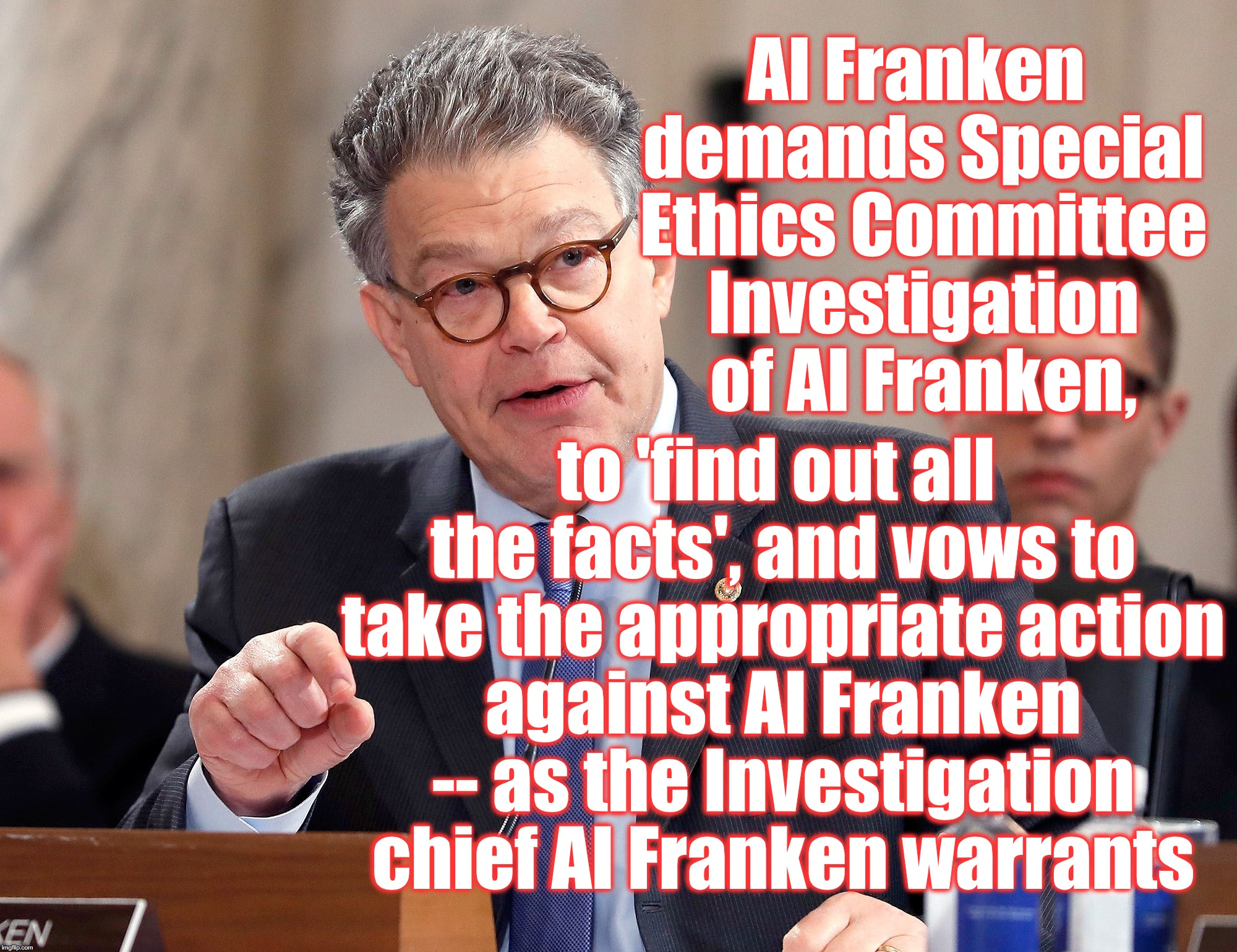 Oh, I'm sure he'll 'get to the bottom of himself'.... | Al Franken demands Special Ethics Committee Investigation of Al Franken, to 'find out all the facts', and vows to take the appropriate actio | image tagged in al franken,ethics,investigation | made w/ Imgflip meme maker