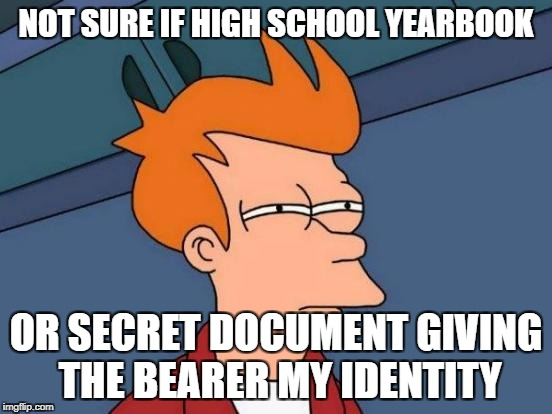 Futurama Fry Meme | NOT SURE IF HIGH SCHOOL YEARBOOK OR SECRET DOCUMENT GIVING THE BEARER MY IDENTITY | image tagged in memes,futurama fry | made w/ Imgflip meme maker